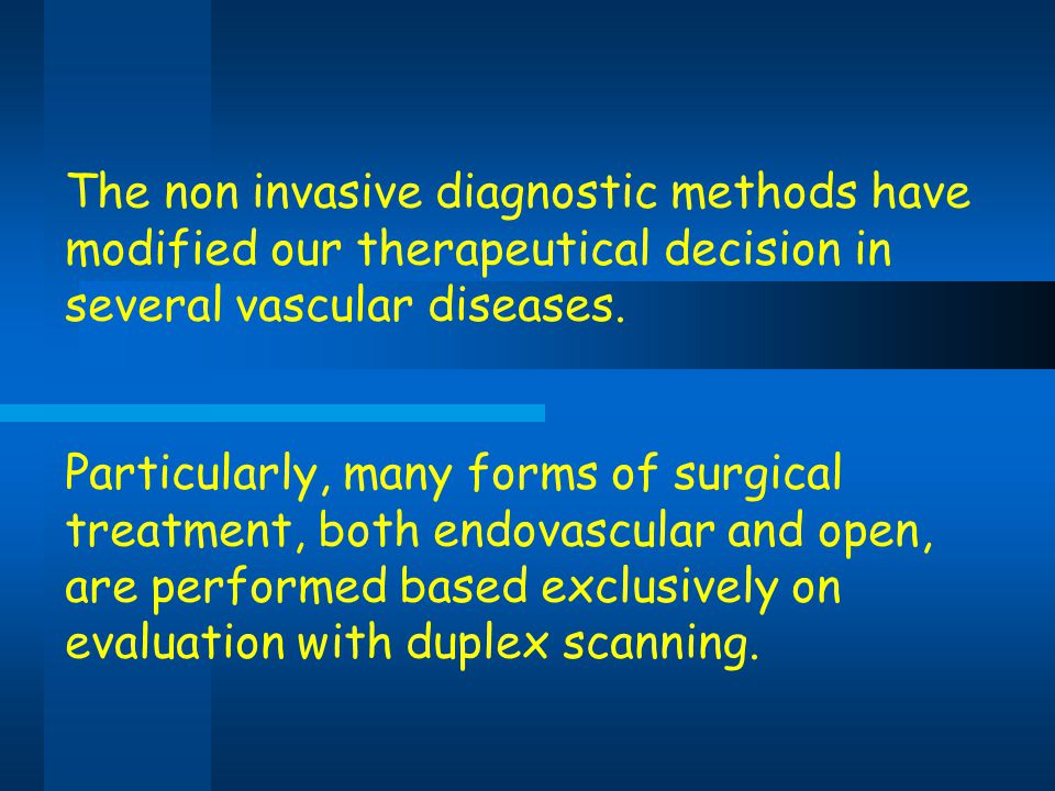 The non invasive diagnostic methods have modified our therapeutical decision in several vascular diseases. Particularly, many forms of surgical treatm