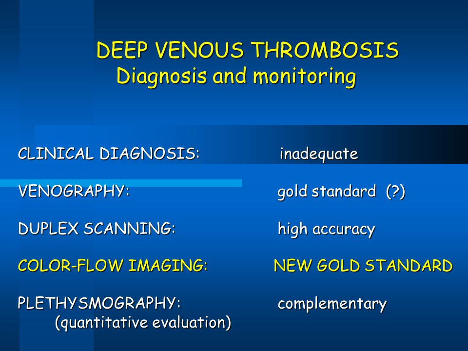 DEEP VENOUS THROMBOSIS DEEP VENOUS THROMBOSIS Diagnosis and monitoring CLINICAL DIAGNOSIS: inadequate VENOGRAPHY: gold standard (?) DUPLEX SCANNING: h