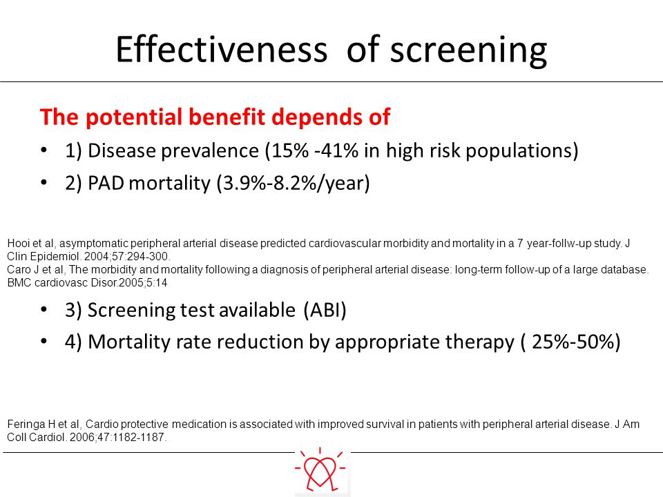 Effectiveness of screening The potential benefit depends of 1) Disease prevalence (15% -41% in high risk populations) 2) PAD mortality (3.9%-8.2%/year