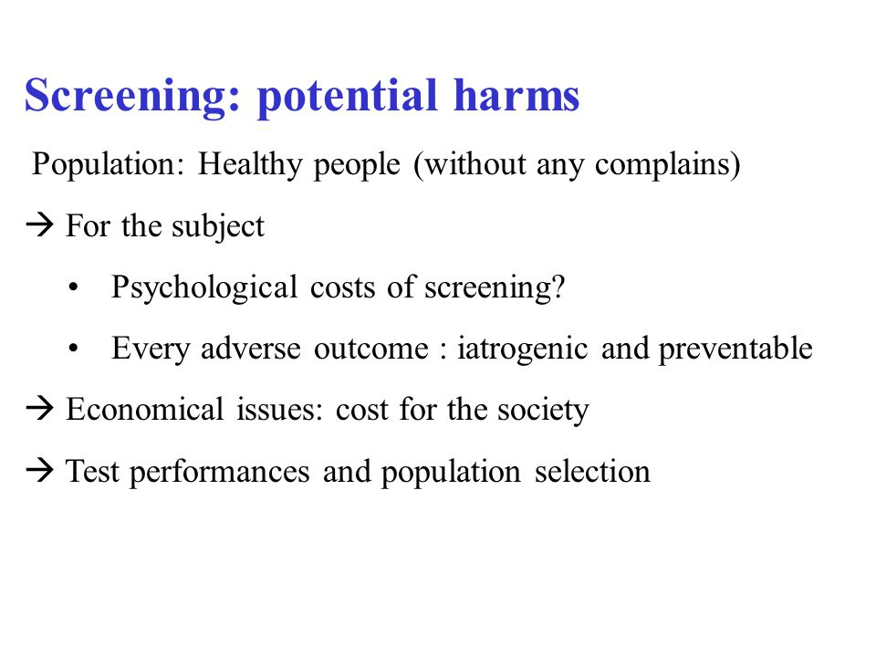 Screening: potential harms Population: Healthy people (without any complains)  For the subject Psychological costs of screening.