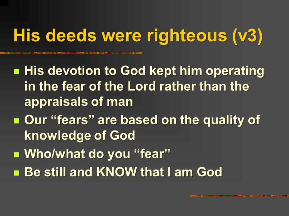 His deeds were righteous (v3) His devotion to God kept him operating in the fear of the Lord rather than the appraisals of man His devotion to God kept him operating in the fear of the Lord rather than the appraisals of man Our fears are based on the quality of knowledge of God Our fears are based on the quality of knowledge of God Who/what do you fear Who/what do you fear Be still and KNOW that I am God Be still and KNOW that I am God