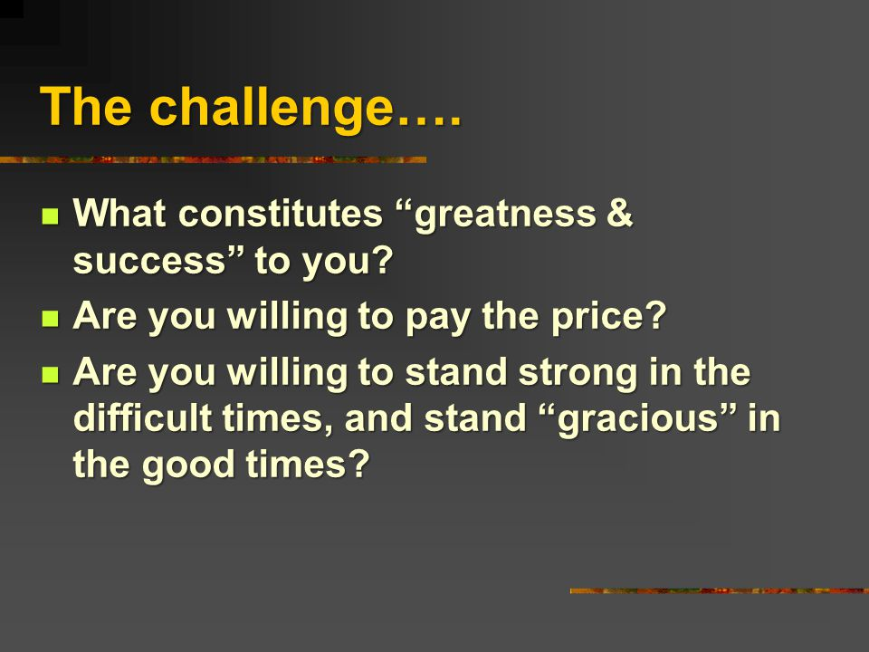 The challenge…. What constitutes greatness & success to you.