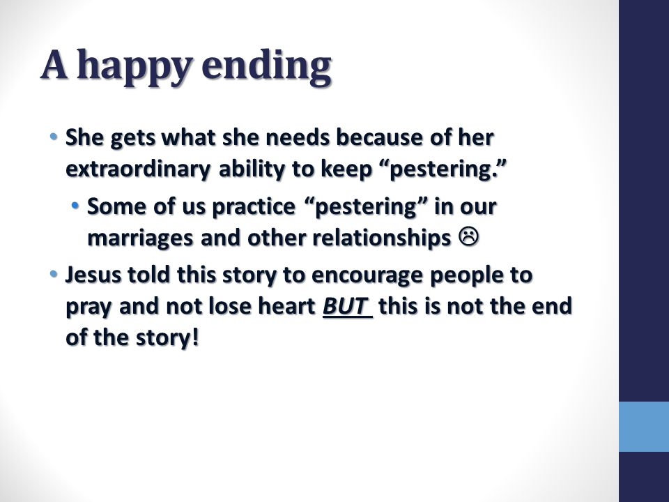 A happy ending She gets what she needs because of her extraordinary ability to keep pestering. She gets what she needs because of her extraordinary ability to keep pestering. Some of us practice pestering in our marriages and other relationships  Some of us practice pestering in our marriages and other relationships  Jesus told this story to encourage people to pray and not lose heart BUT this is not the end of the story.