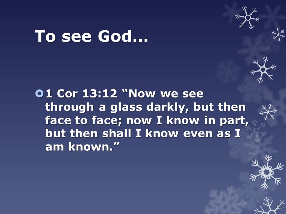 To see God…  1 Cor 13:12 Now we see through a glass darkly, but then face to face; now I know in part, but then shall I know even as I am known.