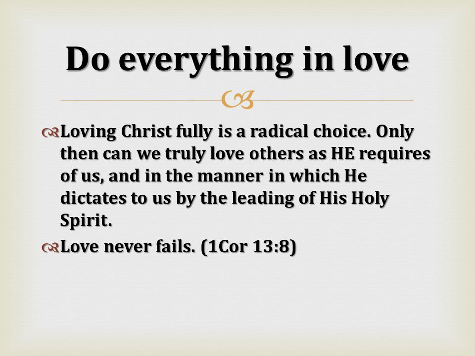   Loving Christ fully is a radical choice. Only then can we truly love others as HE requires of us, and in the manner in which He dictates to us by