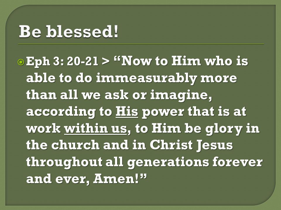  Eph 3: 20-21 > Now to Him who is able to do immeasurably more than all we ask or imagine, according to His power that is at work within us, to Him be glory in the church and in Christ Jesus throughout all generations forever and ever, Amen!