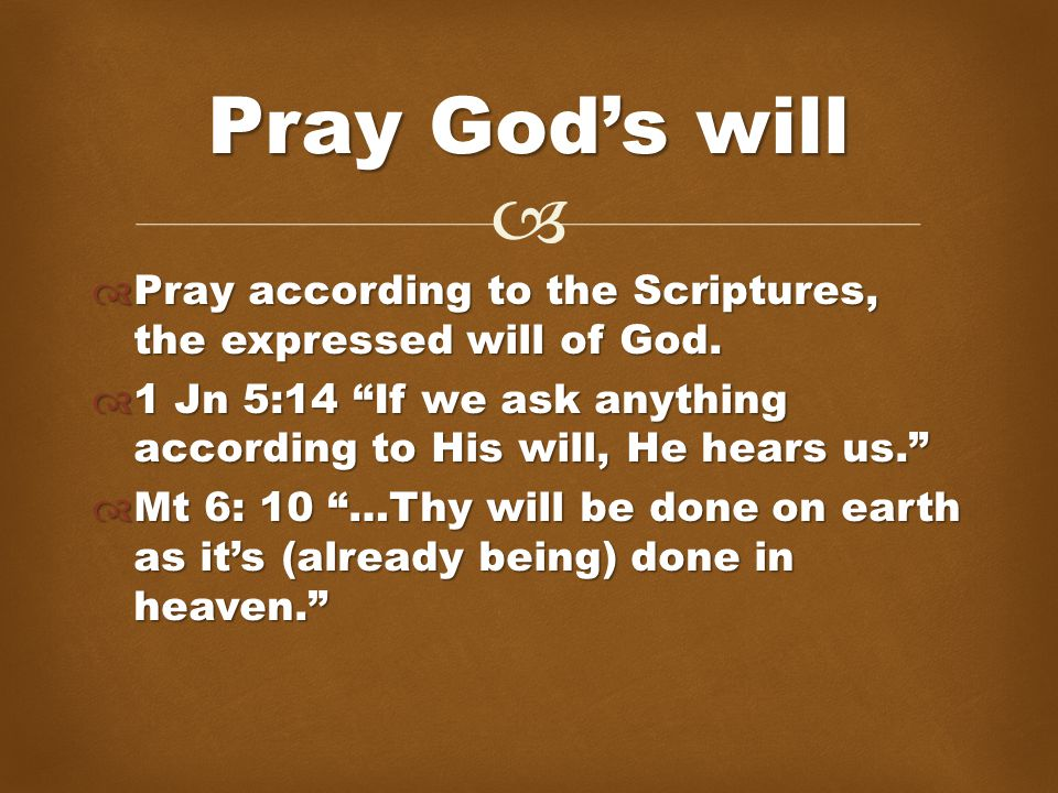  Pray according to the Scriptures, the expressed will of God.