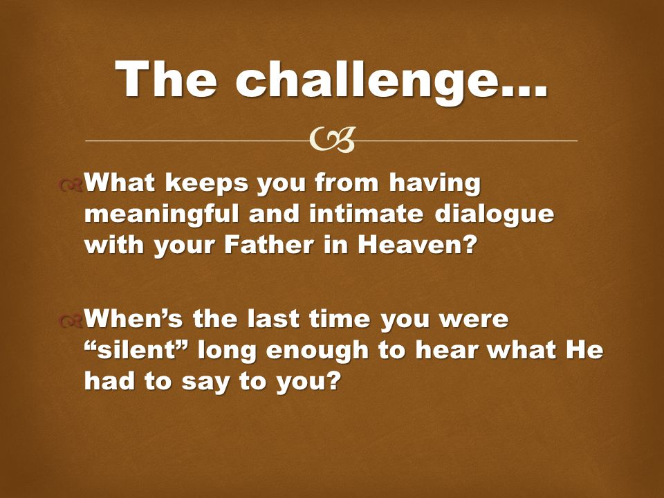   What keeps you from having meaningful and intimate dialogue with your Father in Heaven.