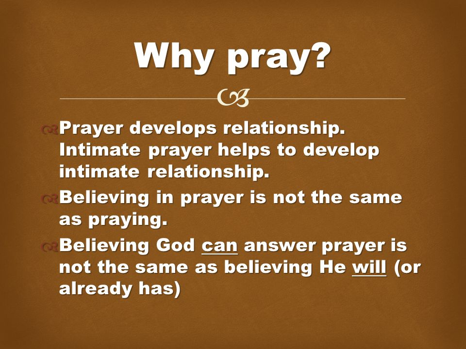   Prayer develops relationship. Intimate prayer helps to develop intimate relationship.