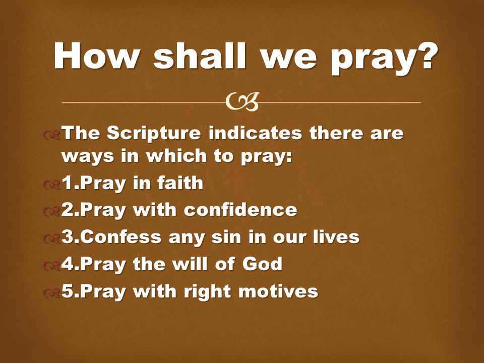   The Scripture indicates there are ways in which to pray:  1.Pray in faith  2.Pray with confidence  3.Confess any sin in our lives  4.Pray the will of God  5.Pray with right motives How shall we pray