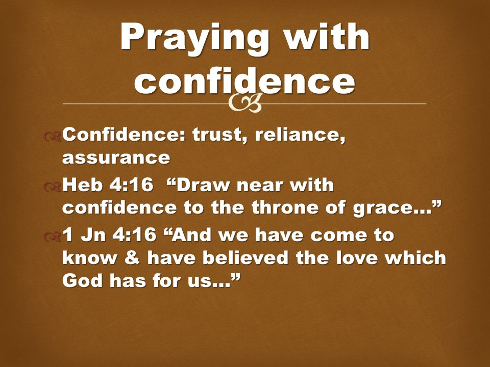   Confidence: trust, reliance, assurance  Heb 4:16 Draw near with confidence to the throne of grace…  1 Jn 4:16 And we have come to know & have believed the love which God has for us… Praying with confidence