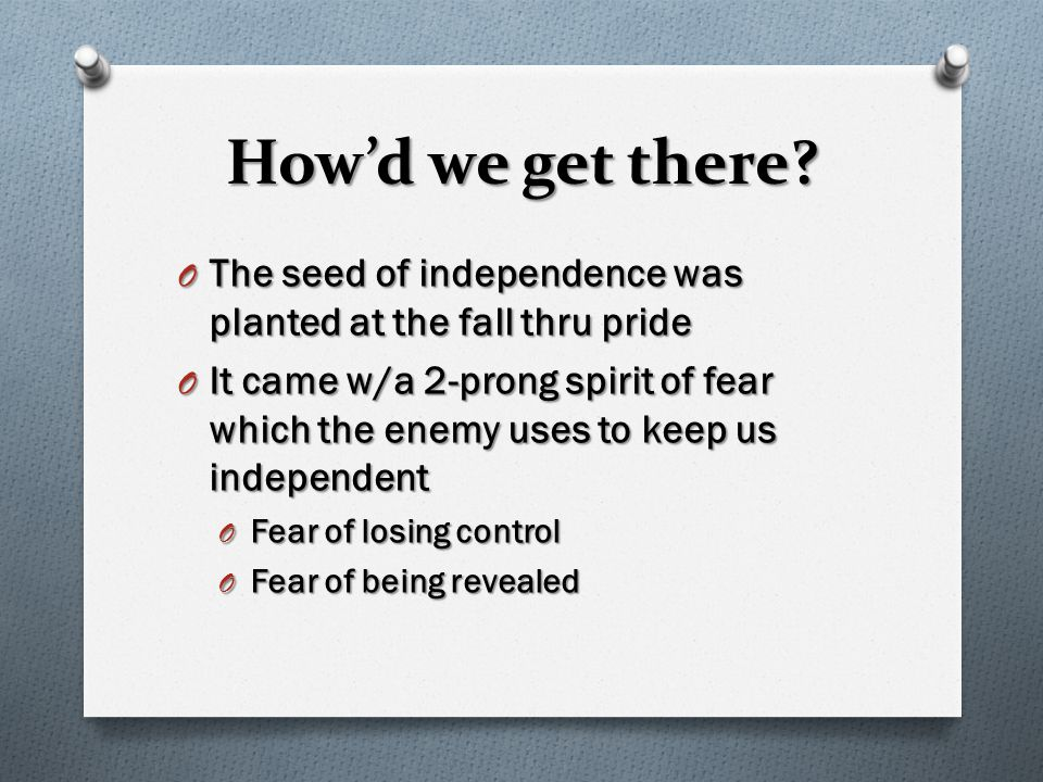How'd we get there? O The seed of independence was planted at the fall thru pride O It came w/a 2-prong spirit of fear which the enemy uses to keep us
