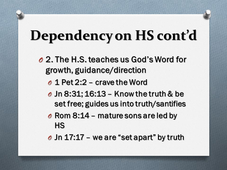 Dependency on HS cont'd O 2. The H.S. teaches us God's Word for growth, guidance/direction O 1 Pet 2:2 – crave the Word O Jn 8:31; 16:13 – Know the tr