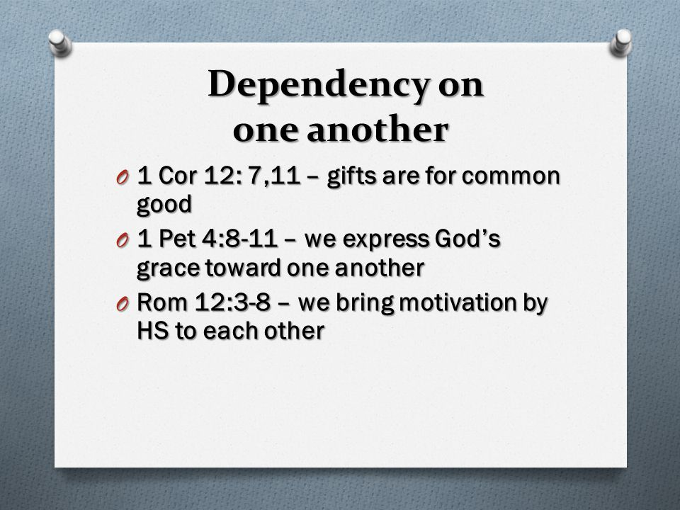Dependency on one another O 1 Cor 12: 7,11 – gifts are for common good O 1 Pet 4:8-11 – we express God's grace toward one another O Rom 12:3-8 – we br