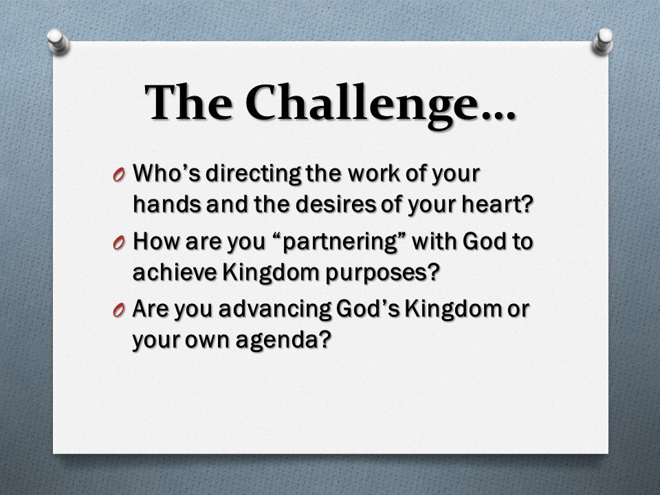 "The Challenge… O Who's directing the work of your hands and the desires of your heart? O How are you ""partnering"" with God to achieve Kingdom purposes"