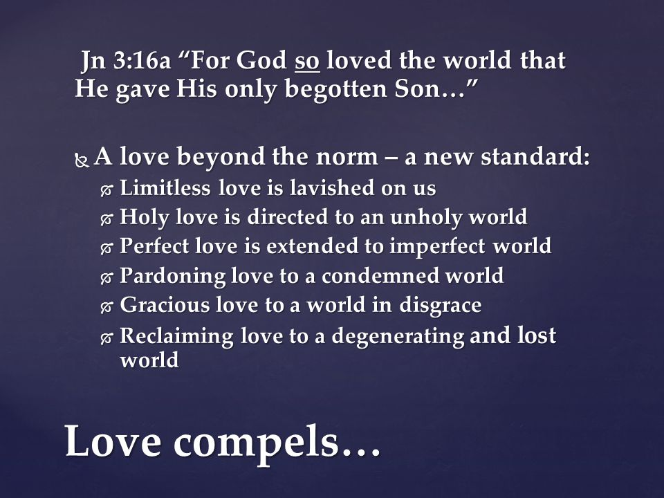 Jn 3:16a For God so loved the world that He gave His only begotten Son… Jn 3:16a For God so loved the world that He gave His only begotten Son…  A love beyond the norm – a new standard:  Limitless love is lavished on us  Holy love is directed to an unholy world  Perfect love is extended to imperfect world  Pardoning love to a condemned world  Gracious love to a world in disgrace  Reclaiming love to a degenerating and lost world Love compels…