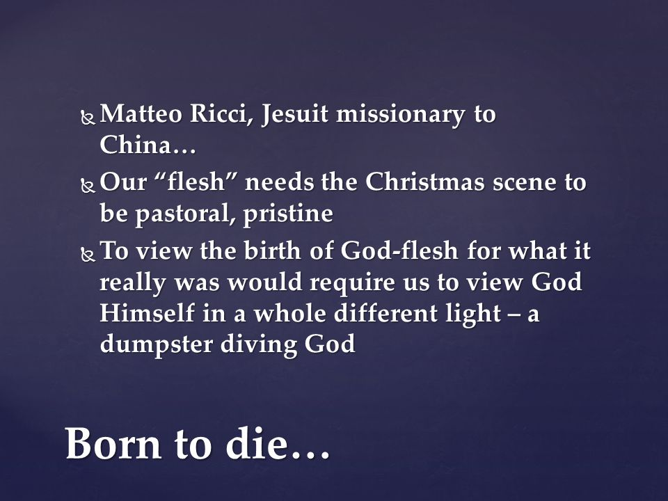 Matteo Ricci, Jesuit missionary to China…  Our flesh needs the Christmas scene to be pastoral, pristine  To view the birth of God-flesh for what it really was would require us to view God Himself in a whole different light – a dumpster diving God Born to die…