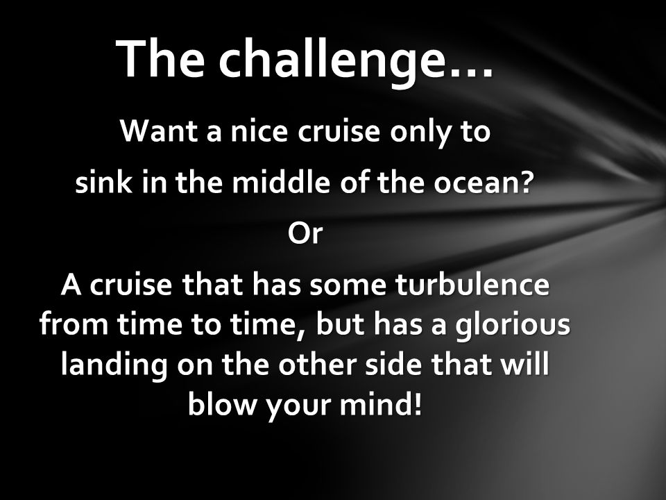 Want a nice cruise only to sink in the middle of the ocean? Or A cruise that has some turbulence from time to time, but has a glorious landing on the