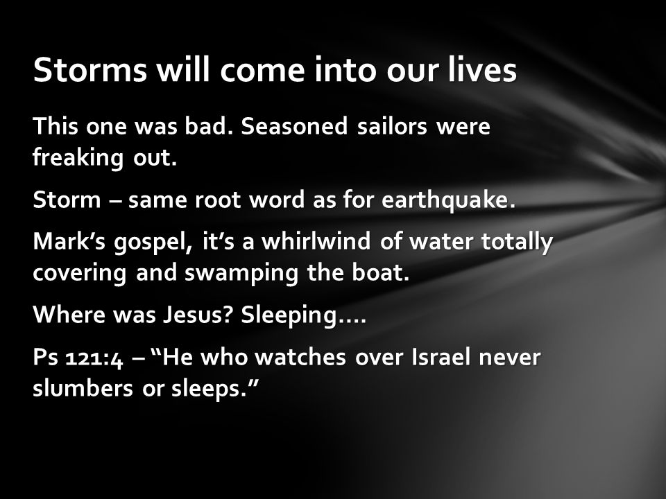 This one was bad. Seasoned sailors were freaking out. Storm – same root word as for earthquake. Mark's gospel, it's a whirlwind of water totally cover