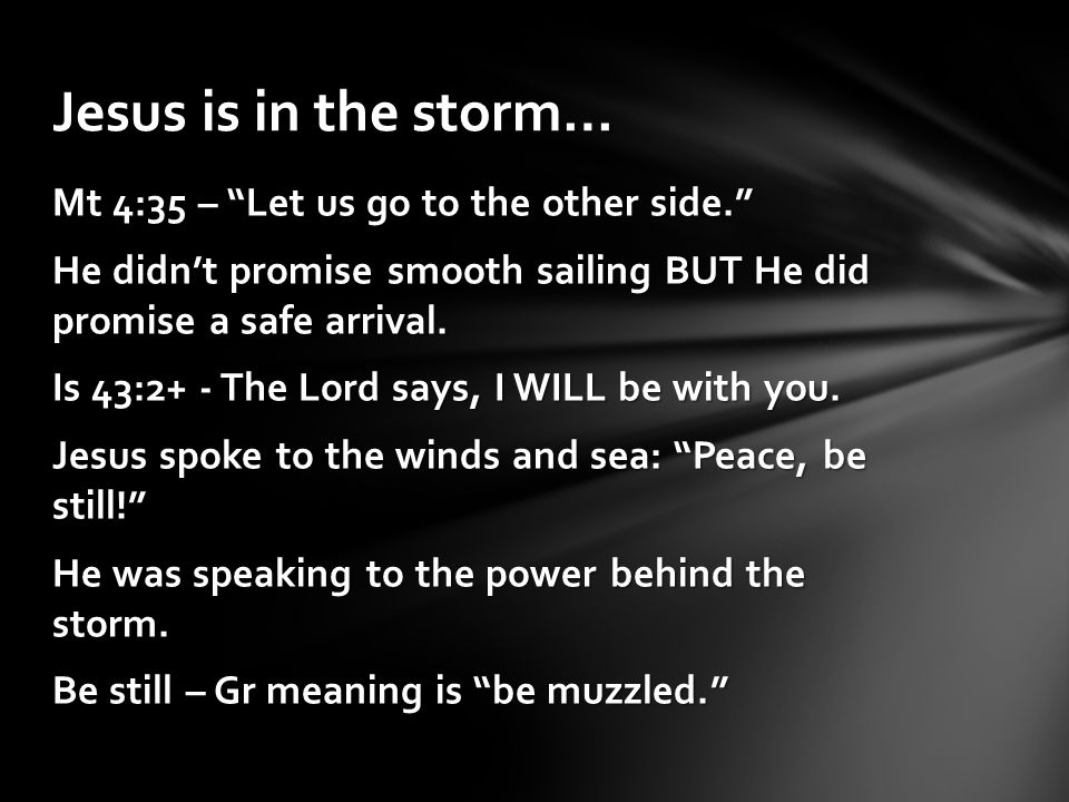 """Mt 4:35 – """"Let us go to the other side."""" He didn't promise smooth sailing BUT He did promise a safe arrival. Is 43:2+ - The Lord says, I WILL be with"""