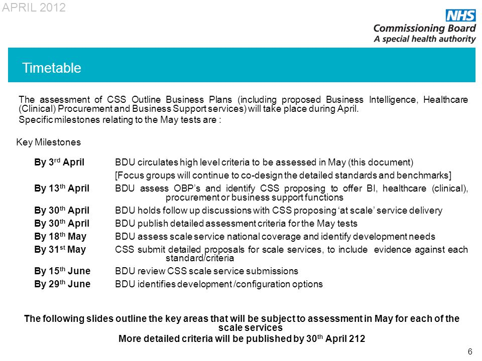 APRIL 2012 6 The assessment of CSS Outline Business Plans (including proposed Business Intelligence, Healthcare (Clinical) Procurement and Business Support services) will take place during April.