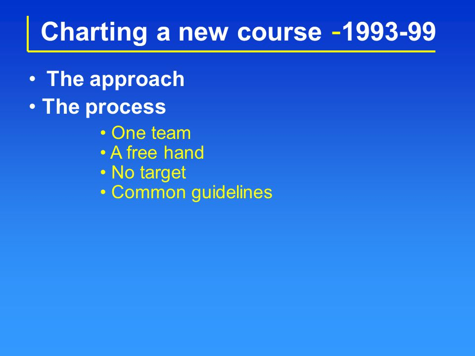 Charting a new course - 1993-99 The approach One team A free hand No target The process Common guidelines
