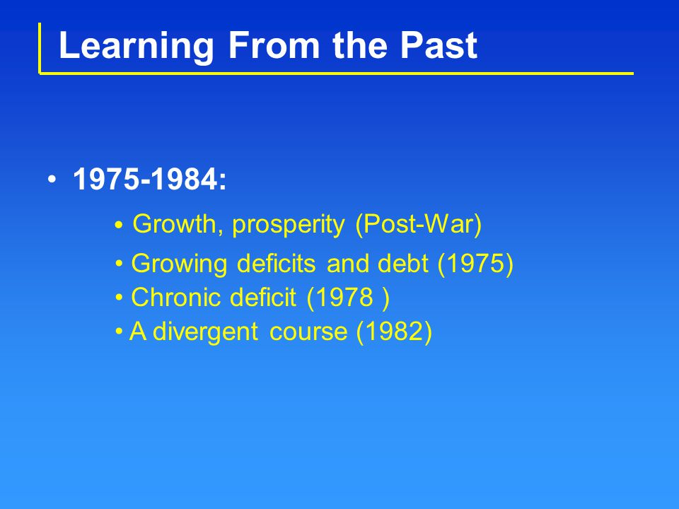 Learning From the Past 1975-1984: Growing deficits and debt (1975) Chronic deficit (1978 ) A divergent course (1982) Growth, prosperity (Post-War)