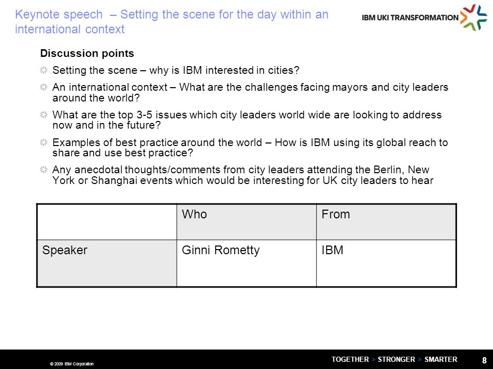 © 2009 IBM Corporation TOGETHER > STRONGER > SMARTER 8 Keynote speech – Setting the scene for the day within an international context Discussion points Setting the scene – why is IBM interested in cities.
