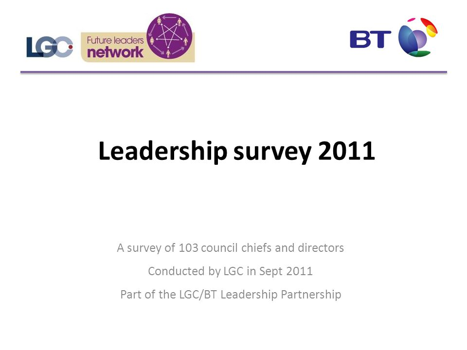 Leadership survey 2011 A survey of 103 council chiefs and directors Conducted by LGC in Sept 2011 Part of the LGC/BT Leadership Partnership