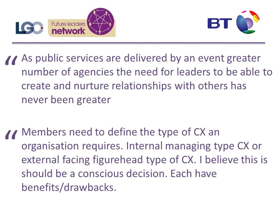As public services are delivered by an event greater number of agencies the need for leaders to be able to create and nurture relationships with others has never been greater Members need to define the type of CX an organisation requires.