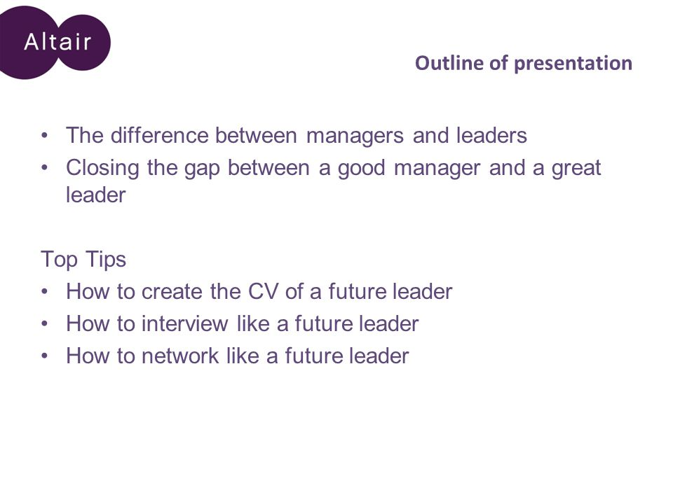 Outline of presentation The difference between managers and leaders Closing the gap between a good manager and a great leader Top Tips How to create the CV of a future leader How to interview like a future leader How to network like a future leader