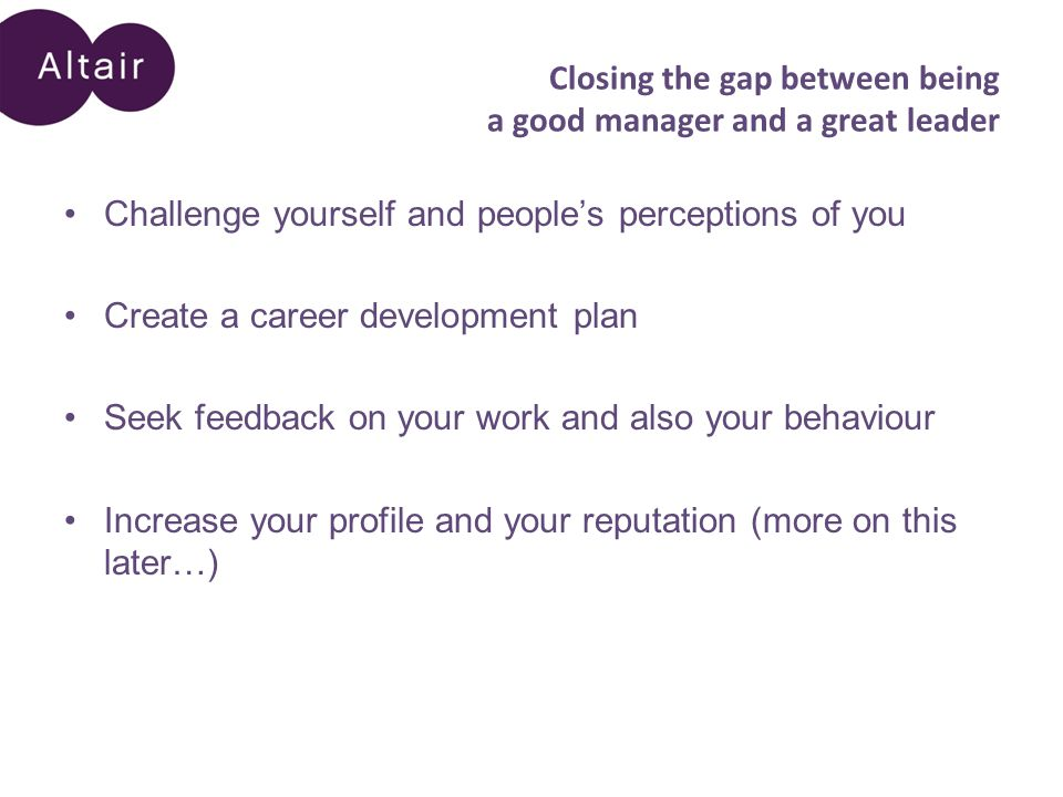 Closing the gap between being a good manager and a great leader Challenge yourself and people's perceptions of you Create a career development plan Seek feedback on your work and also your behaviour Increase your profile and your reputation (more on this later…)