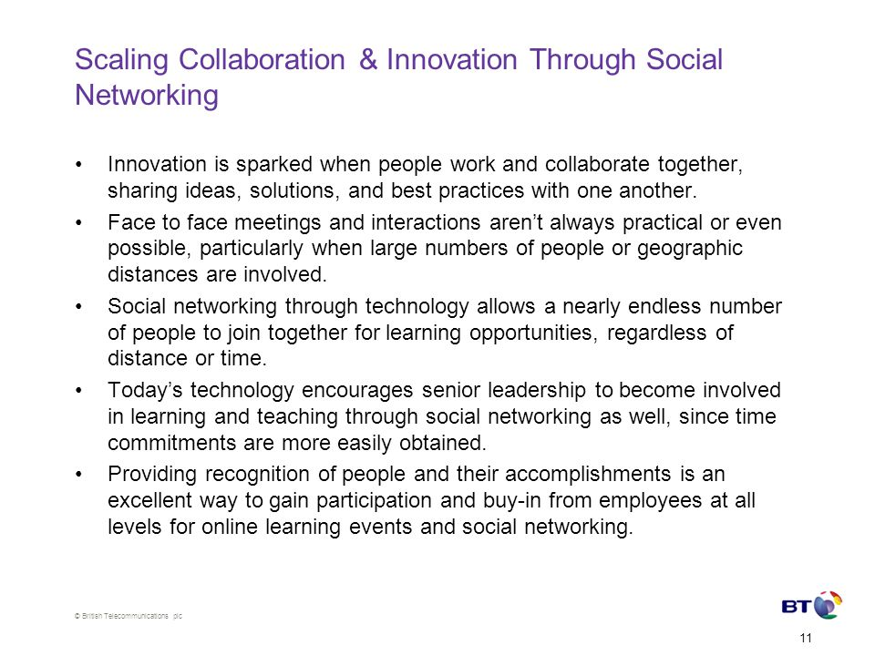 © British Telecommunications plc 11 Scaling Collaboration & Innovation Through Social Networking Innovation is sparked when people work and collaborate together, sharing ideas, solutions, and best practices with one another.