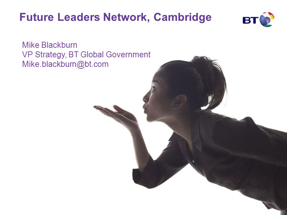 Future Leaders Network, Cambridge Mike Blackburn VP Strategy, BT Global Government Mike.blackburn@bt.com