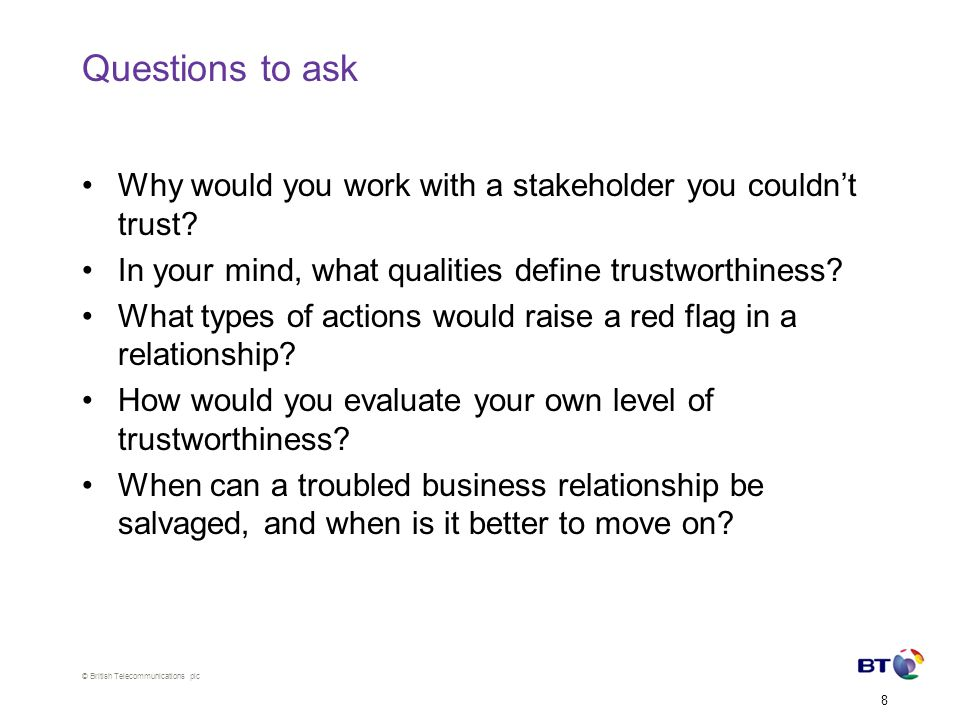 © British Telecommunications plc 8 Questions to ask Why would you work with a stakeholder you couldn't trust.