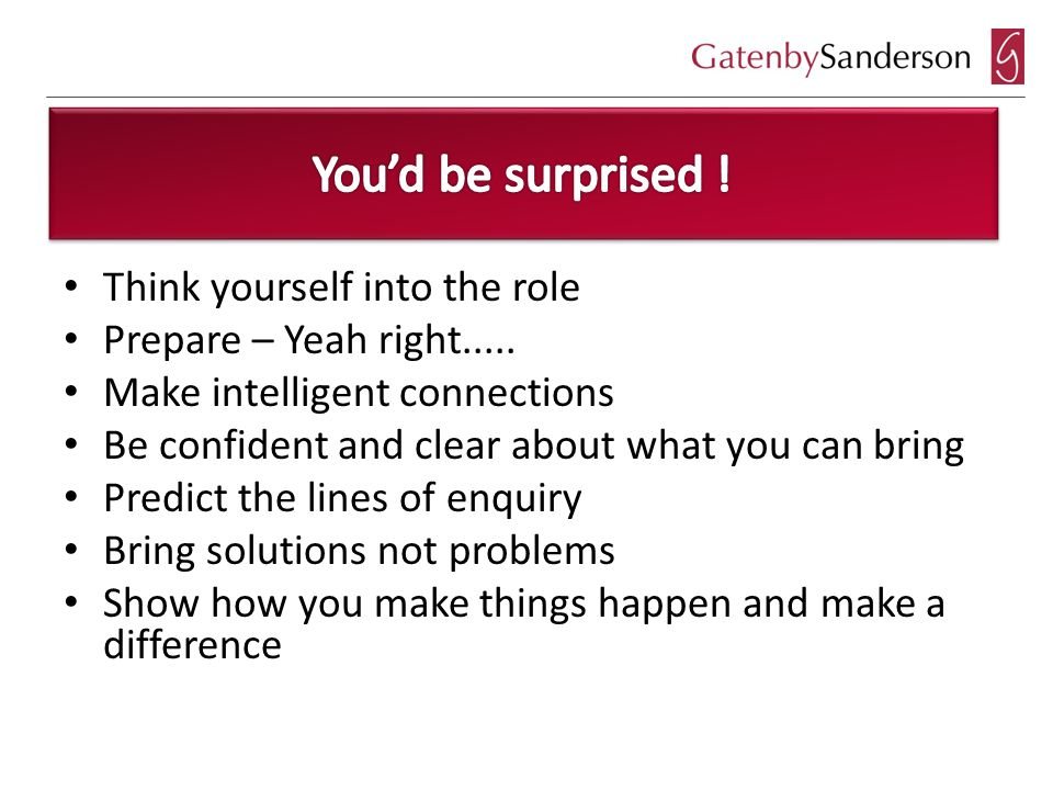 Think yourself into the role Prepare – Yeah right.....