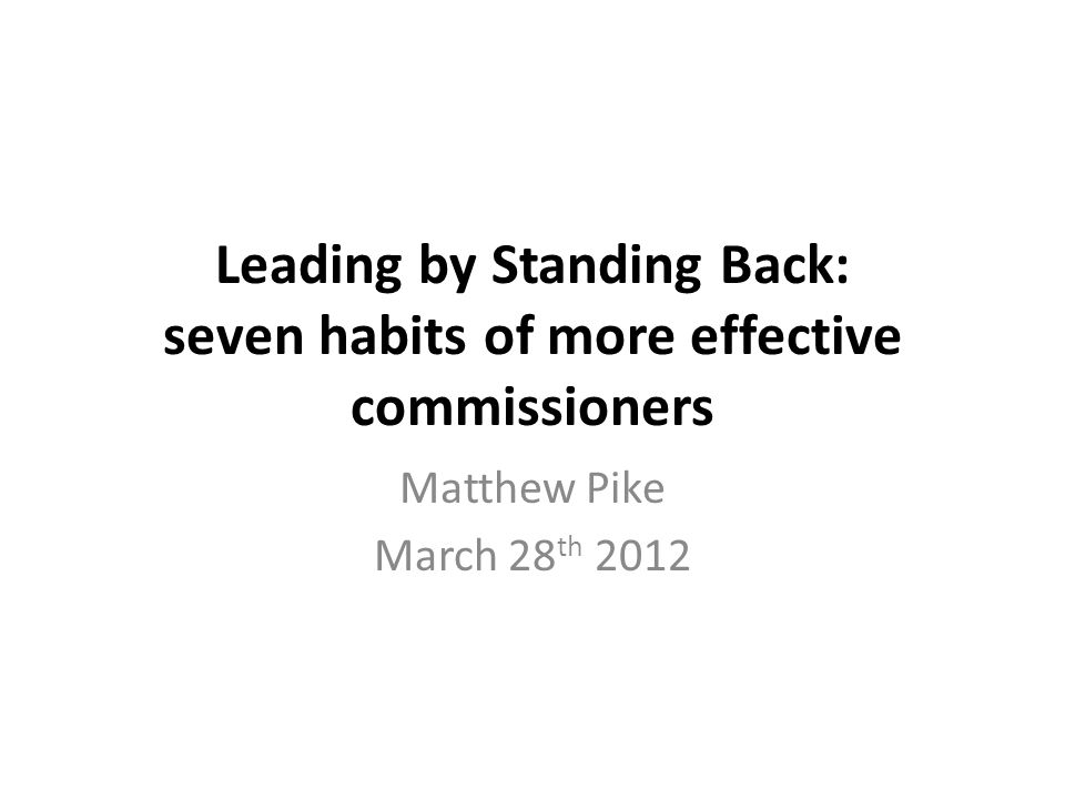 Leading by Standing Back: seven habits of more effective commissioners Matthew Pike March 28 th 2012