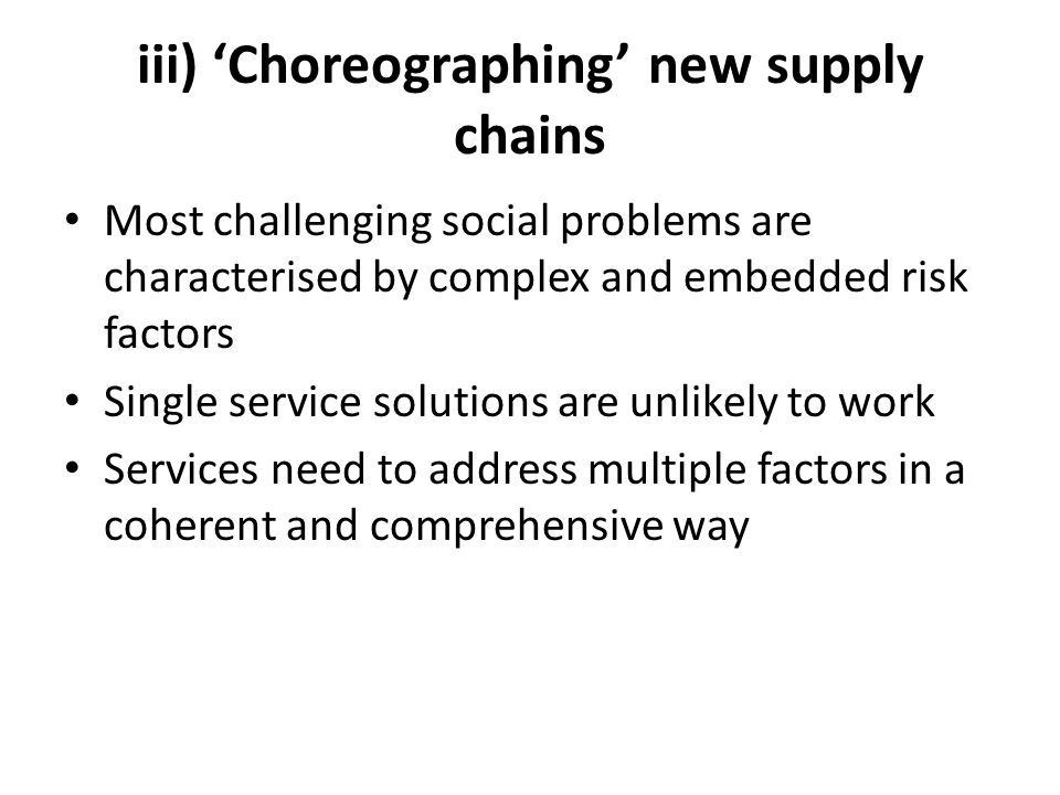 iii) 'Choreographing' new supply chains Most challenging social problems are characterised by complex and embedded risk factors Single service solutions are unlikely to work Services need to address multiple factors in a coherent and comprehensive way