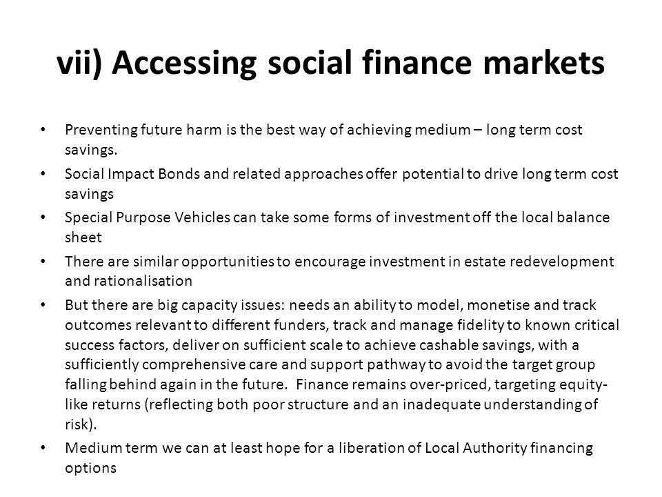 vii) Accessing social finance markets Preventing future harm is the best way of achieving medium – long term cost savings.