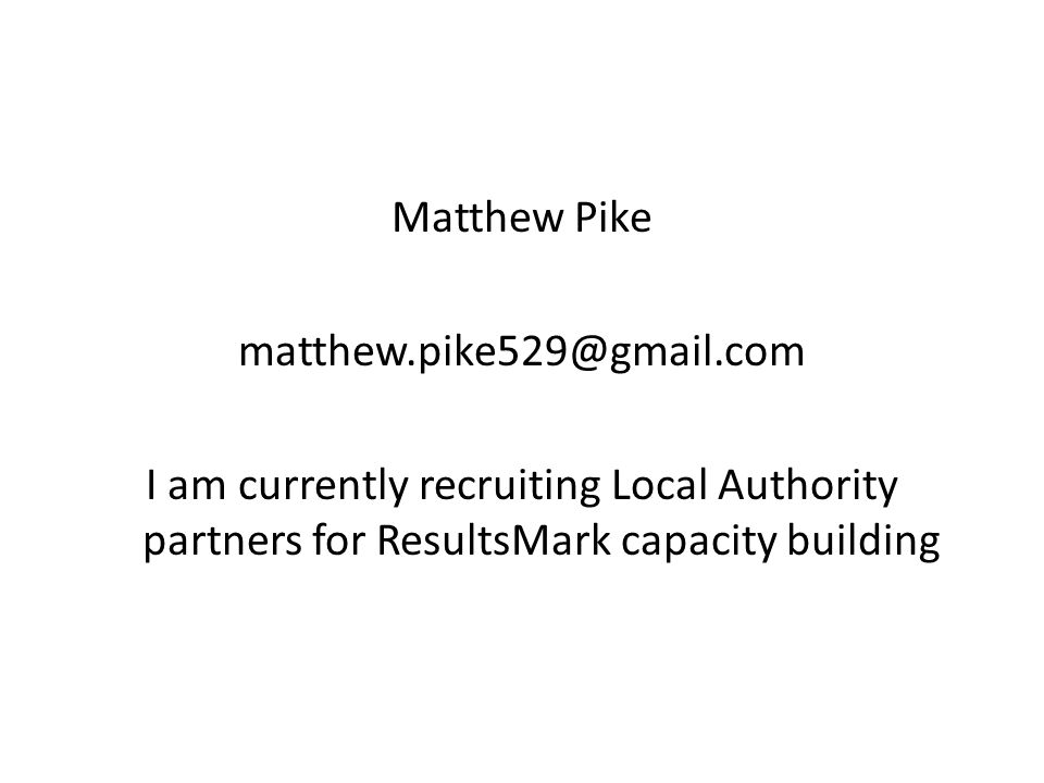 Matthew Pike matthew.pike529@gmail.com I am currently recruiting Local Authority partners for ResultsMark capacity building