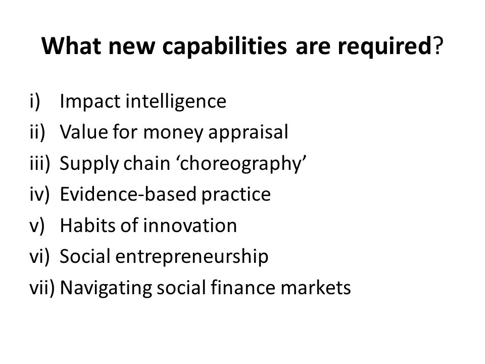 What new capabilities are required? i)Impact intelligence ii)Value for money appraisal iii)Supply chain 'choreography' iv)Evidence-based practice v)Ha