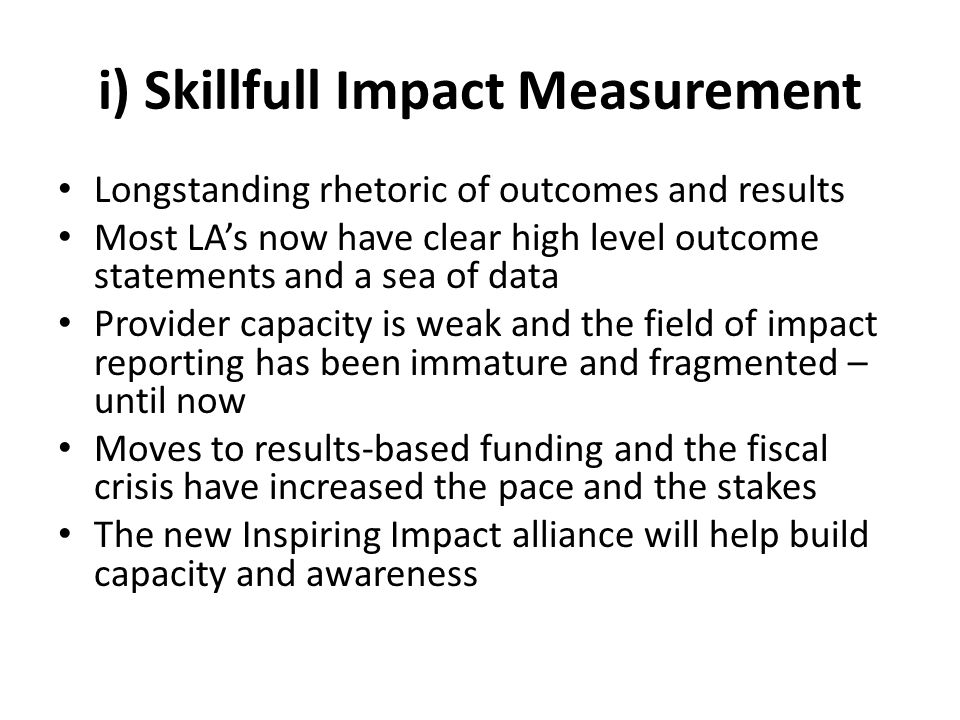 i) Skillfull Impact Measurement Longstanding rhetoric of outcomes and results Most LA's now have clear high level outcome statements and a sea of data Provider capacity is weak and the field of impact reporting has been immature and fragmented – until now Moves to results-based funding and the fiscal crisis have increased the pace and the stakes The new Inspiring Impact alliance will help build capacity and awareness