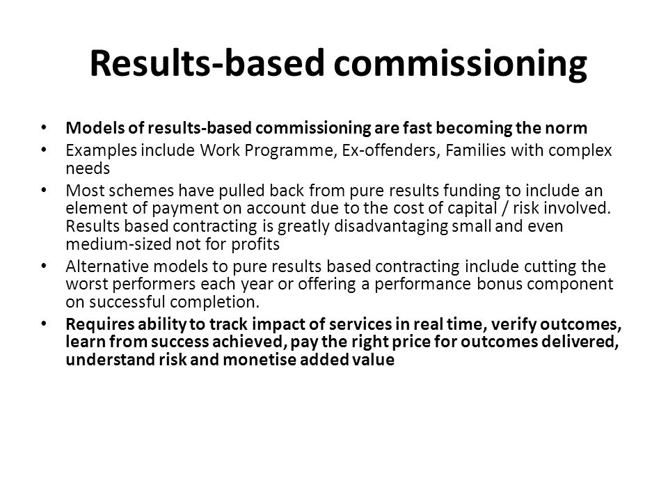 Results-based commissioning Models of results-based commissioning are fast becoming the norm Examples include Work Programme, Ex-offenders, Families with complex needs Most schemes have pulled back from pure results funding to include an element of payment on account due to the cost of capital / risk involved.