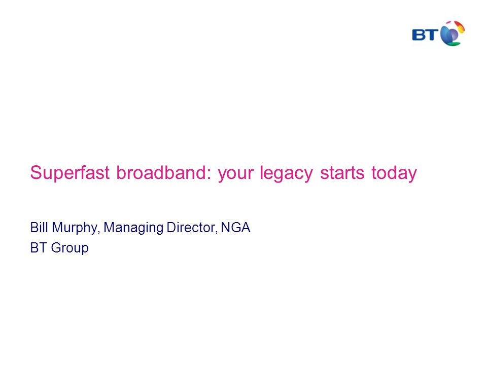 Superfast broadband: your legacy starts today Bill Murphy, Managing Director, NGA BT Group