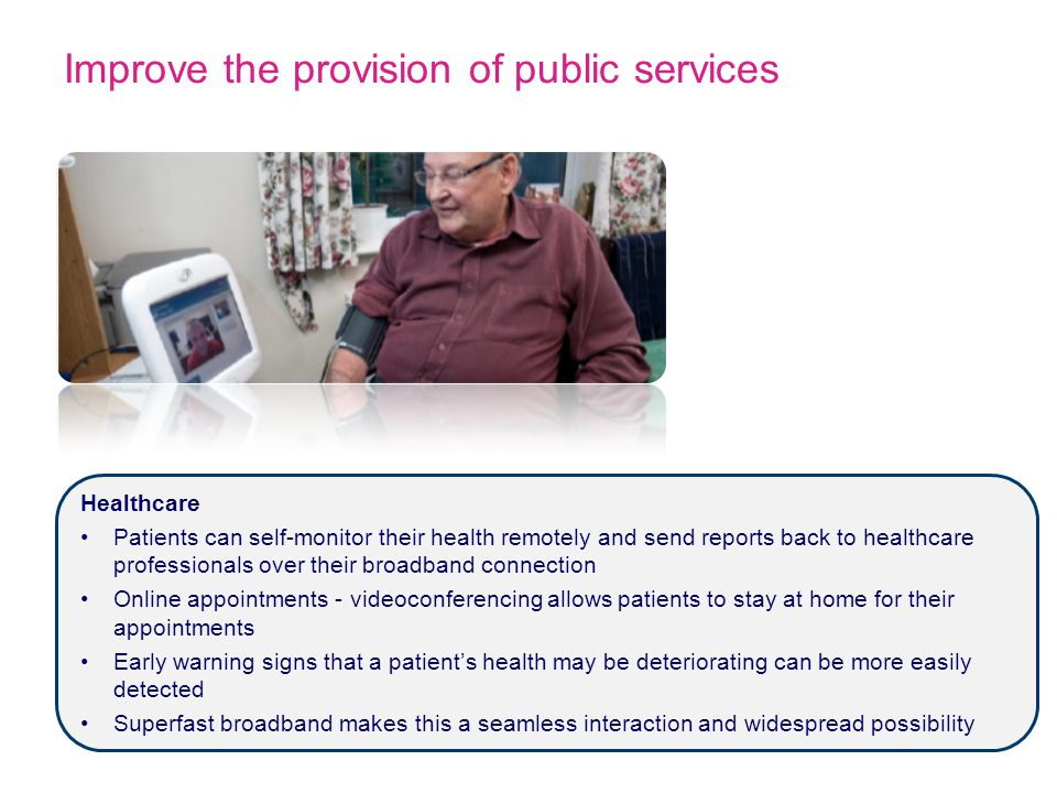 Improve the provision of public services Healthcare Patients can self-monitor their health remotely and send reports back to healthcare professionals over their broadband connection Online appointments - videoconferencing allows patients to stay at home for their appointments Early warning signs that a patient's health may be deteriorating can be more easily detected Superfast broadband makes this a seamless interaction and widespread possibility