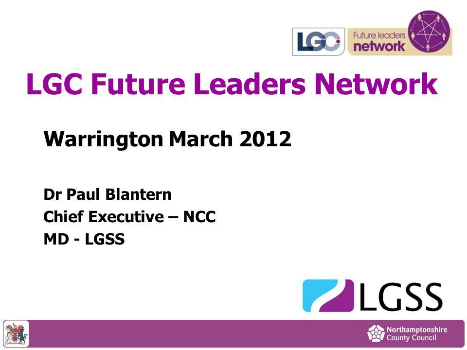 Warrington March 2012 Dr Paul Blantern Chief Executive – NCC MD - LGSS LGC Future Leaders Network