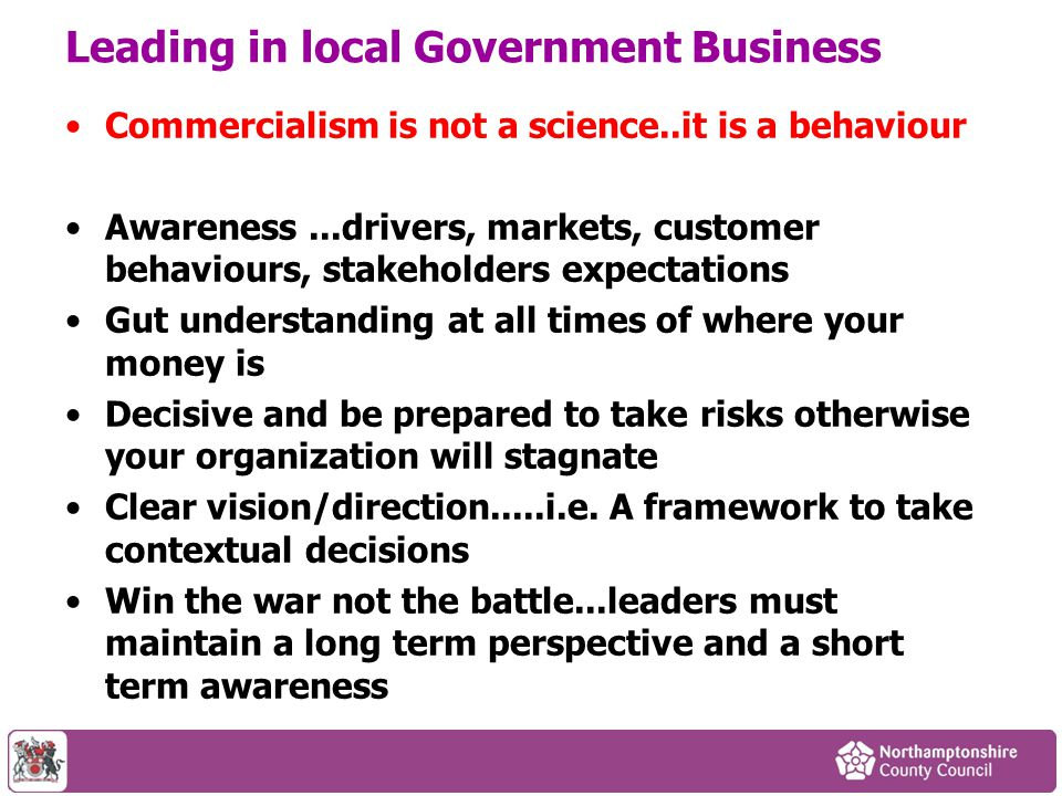 Leading in local Government Business Commercialism is not a science..it is a behaviour Awareness...drivers, markets, customer behaviours, stakeholders
