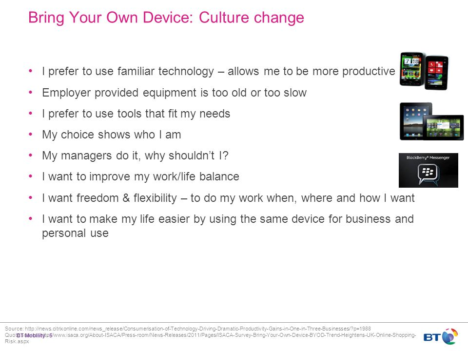 BT Mobility - 5 Bring Your Own Device: Culture change I prefer to use familiar technology – allows me to be more productive Employer provided equipment is too old or too slow I prefer to use tools that fit my needs My choice shows who I am My managers do it, why shouldn't I.