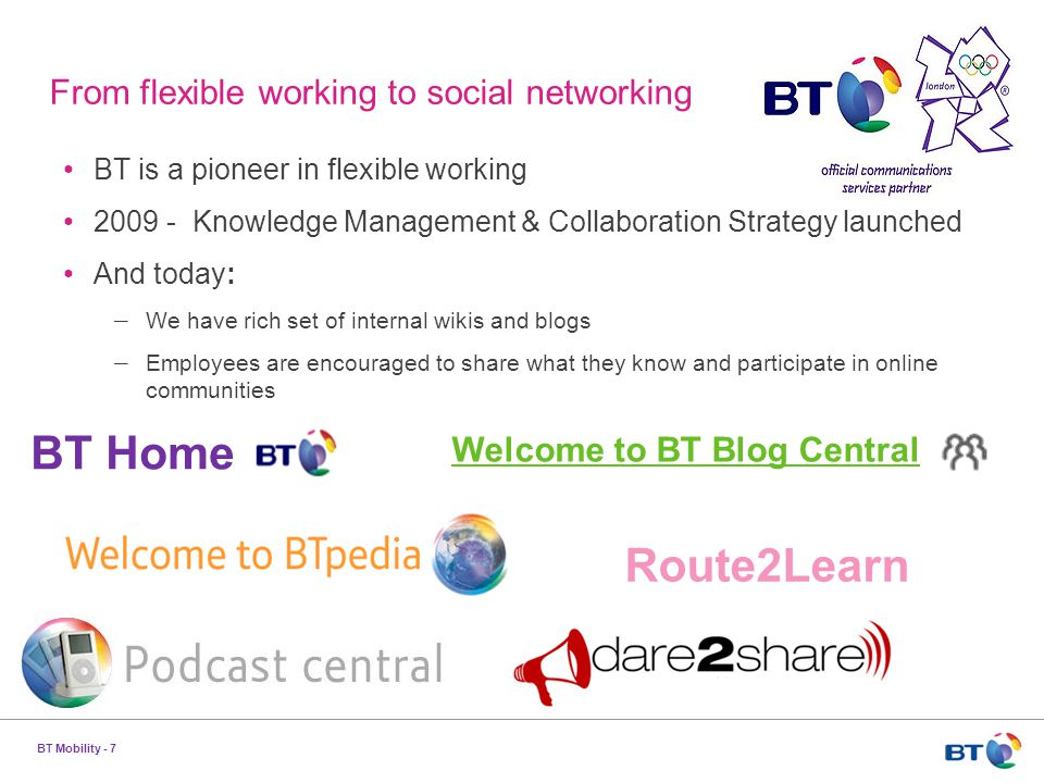 BT Mobility - 7 From flexible working to social networking BT is a pioneer in flexible working 2009 - Knowledge Management & Collaboration Strategy launched And today: – We have rich set of internal wikis and blogs – Employees are encouraged to share what they know and participate in online communities BT Home Welcome to BT Blog Central Route2Learn