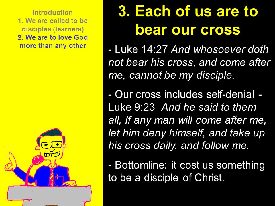 11am How to Call 11:15am Discussion 12pm Summary 3. Each of us are to bear our cross - Luke 14:27 And whosoever doth not bear his cross, and come afte